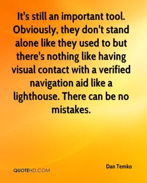 Dan Temko - It's still an important tool. Obviously, they don't stand alone like they used to but there's nothing like having visual contact with a verified navigation aid like a lighthouse. There can be no mistakes.
