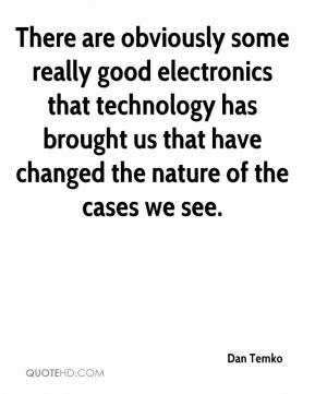 Dan Temko - There are obviously some really good electronics that technology has brought us that have changed the nature of the cases we see.
