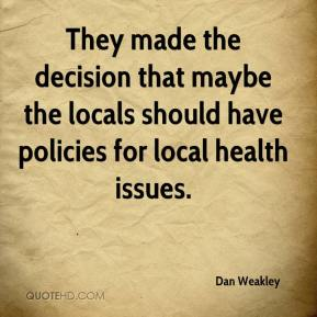 Dan Weakley - They made the decision that maybe the locals should have policies for local health issues.