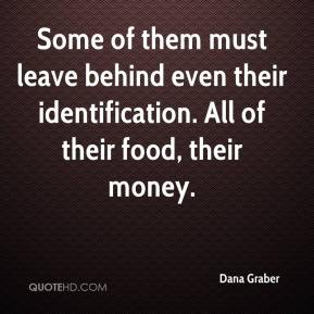 Dana Graber - Some of them must leave behind even their identification. All of their food, their money.