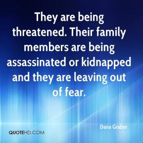 Dana Graber - They are being threatened. Their family members are being assassinated or kidnapped and they are leaving out of fear.