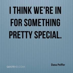 Dana Peiffer - I think we're in for something pretty special.