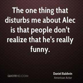The one thing that disturbs me about Alec is that people don't realize that he's really funny.