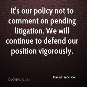 Daniel Francisco - It's our policy not to comment on pending litigation. We will continue to defend our position vigorously.