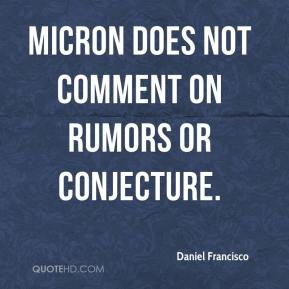 Daniel Francisco - Micron does not comment on rumors or conjecture.
