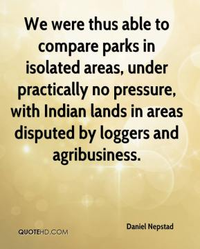 Daniel Nepstad - We were thus able to compare parks in isolated areas, under practically no pressure, with Indian lands in areas disputed by loggers and agribusiness.