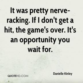 Danielle Kinley - It was pretty nerve-racking. If I don't get a hit, the game's over. It's an opportunity you wait for.