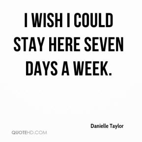 Danielle Taylor - I wish I could stay here seven days a week.