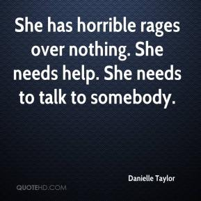 Danielle Taylor - She has horrible rages over nothing. She needs help. She needs to talk to somebody.