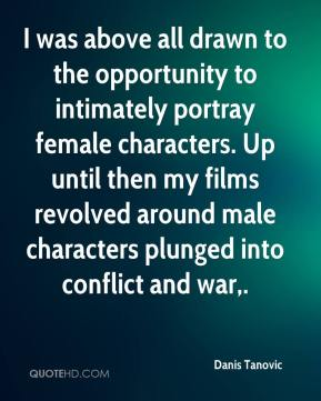 Danis Tanovic - I was above all drawn to the opportunity to intimately portray female characters. Up until then my films revolved around male characters plunged into conflict and war.