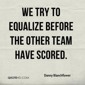 We try to equalize before the other team have scored.