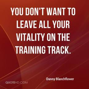 You don't want to leave all your vitality on the training track.