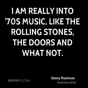 Danny Masterson - I am really into '70s music, like The Rolling Stones, The Doors and what not.