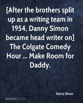 Danny Simon - [After the brothers split up as a writing team in 1954, Danny Simon became head writer on] The Colgate Comedy Hour ... Make Room for Daddy.