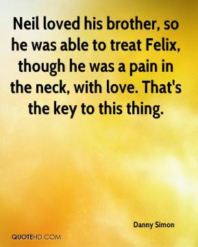 Danny Simon - Neil loved his brother, so he was able to treat Felix, though he was a pain in the neck, with love. That's the key to this thing.