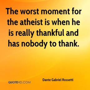 Dante Gabriel Rossetti - The worst moment for the atheist is when he is really thankful and has nobody to thank.