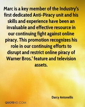 Darcy Antonellis - Marc is a key member of the Industry's first dedicated Anti-Piracy unit and his skills and experience have been an invaluable and effective resource in our continuing fight against online piracy. This promotion recognizes his role in our continuing efforts to disrupt and restrict online piracy of Warner Bros.' feature and television assets.