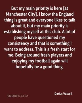 Darius Vassell - But my main priority is here [at Manchester City]. I know the England thing is great and everyone likes to talk about it, but my main priority is establishing myself at this club. A lot of people have questioned my consistency and that is something I want to address. This is a fresh start for me. Being around fresh players and enjoying my football again will hopefully be a good thing.