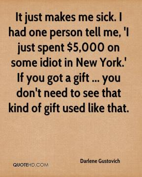 Darlene Gustovich - It just makes me sick. I had one person tell me, 'I just spent $5,000 on some idiot in New York.' If you got a gift ... you don't need to see that kind of gift used like that.