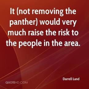 Darrell Land - It (not removing the panther) would very much raise the risk to the people in the area.
