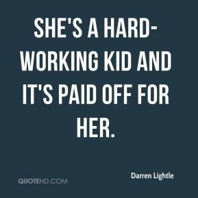 Darren Lightle - She's a hard-working kid and it's paid off for her.