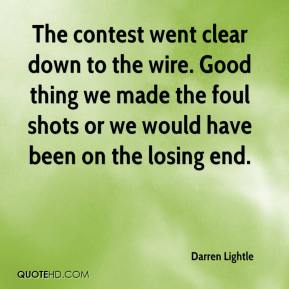 Darren Lightle - The contest went clear down to the wire. Good thing we made the foul shots or we would have been on the losing end.