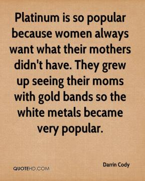 Darrin Cody - Platinum is so popular because women always want what their mothers didn't have. They grew up seeing their moms with gold bands so the white metals became very popular.
