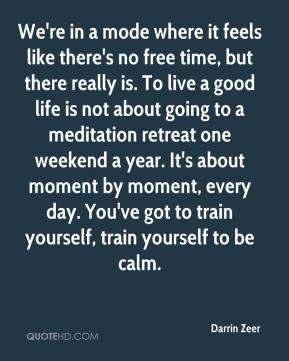 Darrin Zeer - We're in a mode where it feels like there's no free time, but there really is. To live a good life is not about going to a meditation retreat one weekend a year. It's about moment by moment, every day. You've got to train yourself, train yourself to be calm.