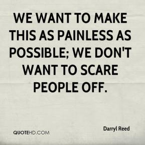 Darryl Reed - We want to make this as painless as possible; we don't want to scare people off.