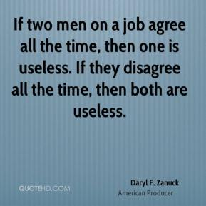 Daryl F. Zanuck - If two men on a job agree all the time, then one is useless. If they disagree all the time, then both are useless.