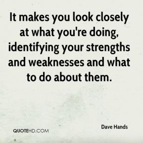 Dave Hands - It makes you look closely at what you're doing, identifying your strengths and weaknesses and what to do about them.