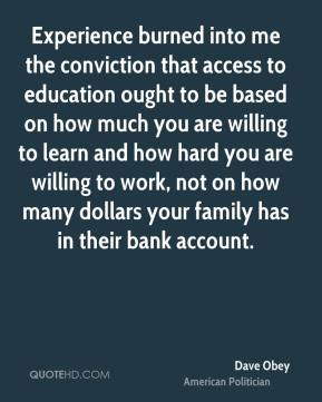 Dave Obey - Experience burned into me the conviction that access to education ought to be based on how much you are willing to learn and how hard you are willing to work, not on how many dollars your family has in their bank account.