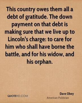 Dave Obey - This country owes them all a debt of gratitude. The down payment on that debt is making sure that we live up to Lincoln's charge: to care for him who shall have borne the battle, and for his widow, and his orphan.