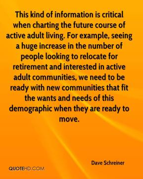 Dave Schreiner - This kind of information is critical when charting the future course of active adult living. For example, seeing a huge increase in the number of people looking to relocate for retirement and interested in active adult communities, we need to be ready with new communities that fit the wants and needs of this demographic when they are ready to move.