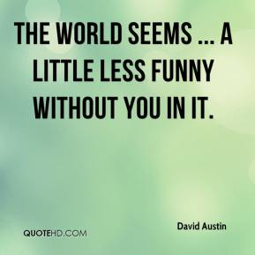 David Austin - The world seems ... a little less funny without you in it.