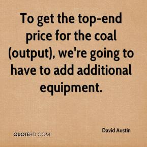To get the top-end price for the coal (output), we're going to have to add additional equipment.