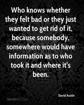 David Austin - Who knows whether they felt bad or they just wanted to get rid of it, because somebody, somewhere would have information as to who took it and where it's been.