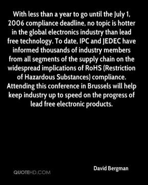 David Bergman - With less than a year to go until the July 1, 2006 compliance deadline, no topic is hotter in the global electronics industry than lead free technology. To date, IPC and JEDEC have informed thousands of industry members from all segments of the supply chain on the widespread implications of RoHS (Restriction of Hazardous Substances) compliance. Attending this conference in Brussels will help keep industry up to speed on the progress of lead free electronic products.