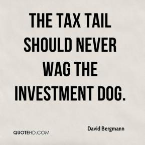 David Bergmann - The tax tail should never wag the investment dog.