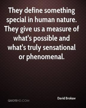 David Brokaw - They define something special in human nature. They give us a measure of what's possible and what's truly sensational or phenomenal.