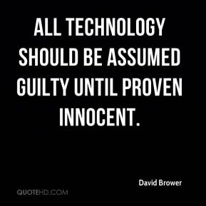 David Brower - All technology should be assumed guilty until proven innocent.