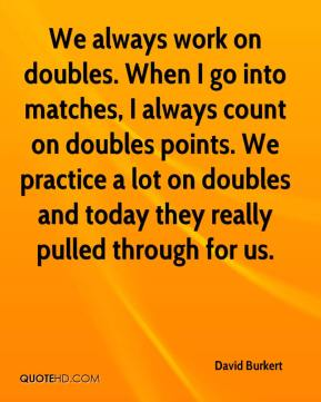 David Burkert - We always work on doubles. When I go into matches, I always count on doubles points. We practice a lot on doubles and today they really pulled through for us.