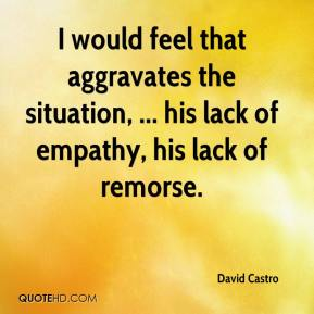 David Castro - I would feel that aggravates the situation, ... his lack of empathy, his lack of remorse.