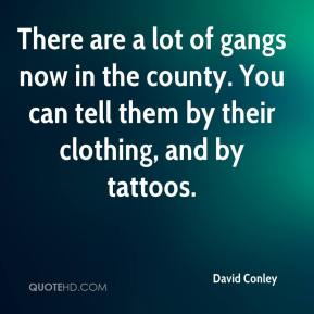 David Conley - There are a lot of gangs now in the county. You can tell them by their clothing, and by tattoos.