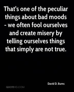 David D. Burns - That's one of the peculiar things about bad moods - we often fool ourselves and create misery by telling ourselves things that simply are not true.
