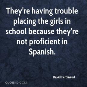 David Ferdinand - They're having trouble placing the girls in school because they're not proficient in Spanish.