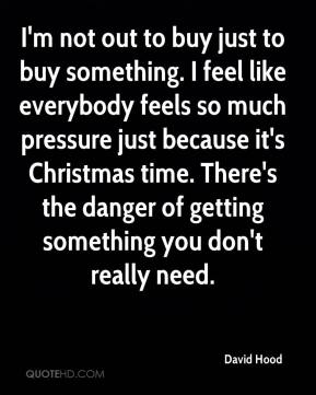 I'm not out to buy just to buy something. I feel like everybody feels so much pressure just because it's Christmas time. There's the danger of getting something you don't really need.