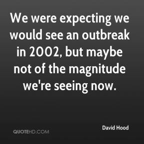 David Hood - We were expecting we would see an outbreak in 2002, but maybe not of the magnitude we're seeing now.