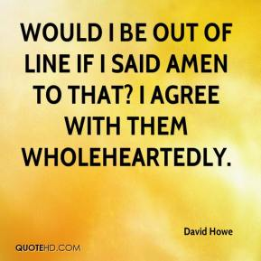 David Howe - Would I be out of line if I said amen to that? I agree with them wholeheartedly.