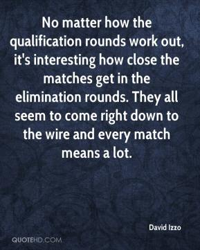 David Izzo - No matter how the qualification rounds work out, it's interesting how close the matches get in the elimination rounds. They all seem to come right down to the wire and every match means a lot.